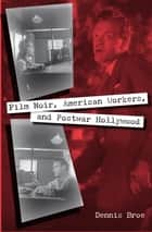 Film Noir, American Workers, and Postwar Hollywood ebook by Dennis Broe