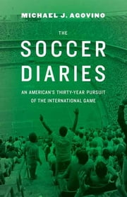 The Soccer Diaries - An American's Thirty-Year Pursuit of the International Game ebook by Michael J Agovino