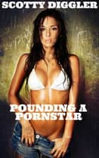Pounding A Pornstar ebook by Scotty Diggler