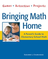 Bringing Math Home - A Parent's Guide to Elementary School Math: Games, Activities, Projects ebook by Suzanne L. Churchman
