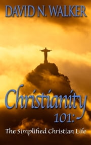 Christianity 101: The Simplified Christian Life ebook by David N. Walker
