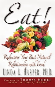 Eat! - Rediscover Your Natural Relationship with Food ebook by Linda R. Harper, Ph.D.