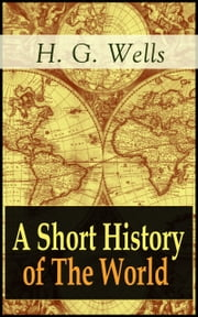 A Short History of The World - The Beginnings of Life, The Age of Mammals, The Neanderthal and the Rhodesian Man, Primitive Thought, Primitive Neolithic Civilizations, Sumer, Egypt, Judea, The Greeks and more ebook by H. G. Wells
