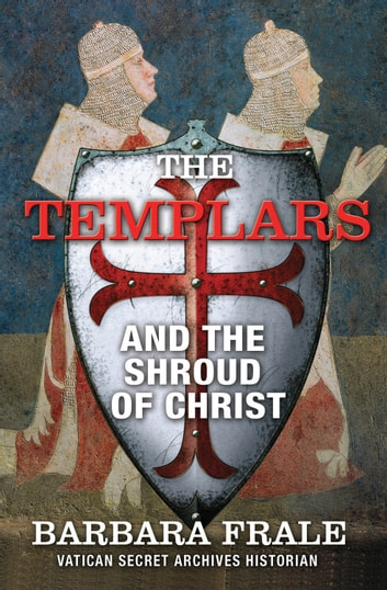 The Templars and the Shroud of Christ - A Priceless Relic in the Dawn of the Christian Era and the Men Who Swore to Protect It ebook by Barbara Frale