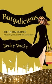 Burqalicious: The Dubai Diaries - A True Story of Sun, Sand, Sex, and Secrecy ebook by Becky Wicks