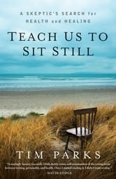 Teach Us to Sit Still: A Skeptic's Search for Health and Healing - A Skeptic's Search for Health and Healing ebook by Tim Parks