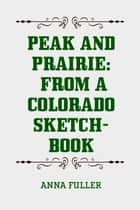 Peak and Prairie: From a Colorado Sketch-book ebook by Anna Fuller
