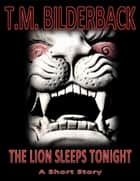 The Lion Sleeps Tonight - A Short Story ebook by T. M. Bilderback