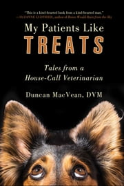 My Patients Like Treats - Tales from a House-Call Veterinarian ebook by Duncan MacVean