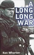 A Long Long War - Voices from the British Army in Northern Ireland 1969–1998 ebook by Ken Wharton