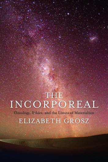 The Incorporeal - Ontology, Ethics, and the Limits of Materialism ebook by Elizabeth Grosz