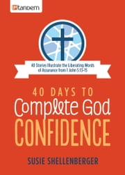 40 Days to Complete God Confidence - 40 Stories Illustrate the Liberating Words of Assurance from 1 John 5:13-15 ebook by Susie Shellenberger