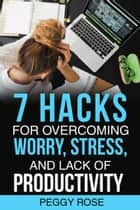 7 Hacks for Overcoming Worry, Stress, and Lack of Productivity ebook by Peggy Rose