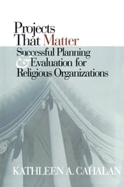 Projects That Matter - Successful Planning and Evaluation for Religious Organizations ebook by Kathleen A. Cahalan, professor