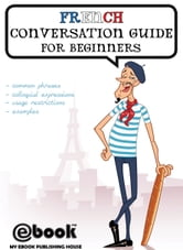 French Conversation Guide for Beginners ebook by My Ebook Publishing House