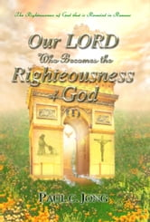 The Righteousness of God that is revealed in Romans - Our LORD Who Becomes the Righteousness of God (I) ebook by Paul C. Jong