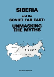 Siberia and the Soviet Far East - Unmasking the Myths ebook by Abraham Resnick