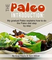 The Paleo Introduction: My Gradual Paleo Journal Explains How To Do The Paleo Diet Step by Step ebook by Gray Hayes, Sam Milner