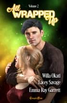 All Wrapped Up Volume 2 ebook by Willa Okati, Lacey Savage, Emma Ray Garrett