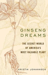 Ginseng Dreams - The Secret World of America's Most Valuable Plant ebook by Kristin Johannsen