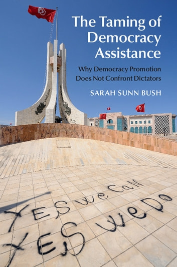 The Taming of Democracy Assistance - Why Democracy Promotion Does Not Confront Dictators ebook by Sarah Sunn Bush