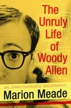 The Unruly Life of Woody Allen ebook by Marion Meade