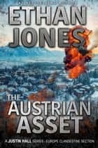 The Austrian Asset: A Justin Hall Spy Thriller - Assassination International Espionage Suspense Mission - Book 10 ebook by Ethan Jones