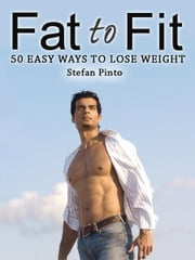 Fat to Fit: 50 Easy Ways to Lose Weight ebook by Stefan Pinto