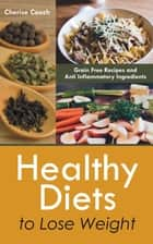 Healthy Diets to Lose Weight: Grain Free Recipes and Anti Inflammatory Ingredients ebook by Cherise Couch
