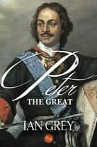 Peter the Great ebook by Ian Grey