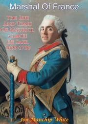 Marshal Of France; The Life And Times Of Maurice, Comte De Saxe, 1699-1750 ebook by Jon Manchip White