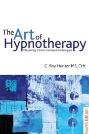 The Art of Hypnotherapy - Mastering Client Centered Techniques: 4th edition ebook by C.  Roy Hunter,C. Roy Hunter