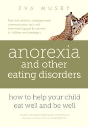 Anorexia and other Eating Disorders: How to Help your Child Eat Well and Be Well ebook by Eva Musby