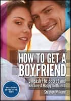 How To Get A Boyfriend: Unleash The Secret And Be A Happy Girlfriend ebook by Stephen Williams