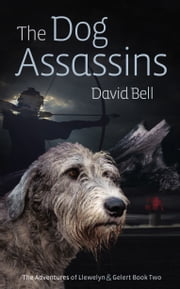 The Dog Assassins. The Adventures of Llewelyn and Gelert book Two ebook by David Bell