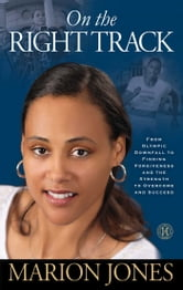 On the Right Track - From Olympic Downfall to Finding Forgiveness and the Strength to Overcome and Succeed ebook by Marion Jones