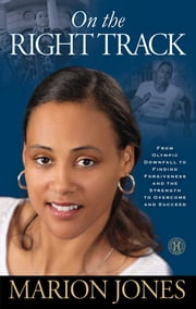 On the Right Track - From Olympic Downfall to Finding Forgiveness and the Strength to Overcome and Succeed ebook by Marion Jones,Ph.D. Maggie Greenwood-Robinson, Ph.D.