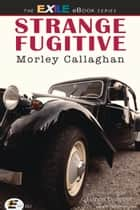 Strange Fugitive ebook by Morley Callaghan, James Dubro