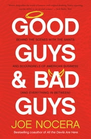 Good Guys and Bad Guys - Behind the Scenes with the Saints and Scoundrels of American Business (and Every thing in Between) ebook by Joe Nocera