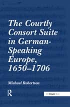 """The Courtly Consort Suite in German-Speaking Europe, 1650?706 "" ebook by Michael Robertson"