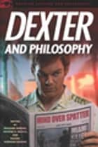 Dexter and Philosophy - Mind over Spatter ebook by Richard Greene, George A. Reisch, Rachel Robison