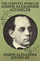 The Complete Works of Joseph Alexander Altsheler - 79 Works Fully Illustrated ebook by Joseph Alexander Altsheler