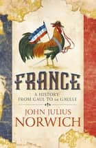 France - A History: from Gaul to de Gaulle ebook by John Julius Norwich