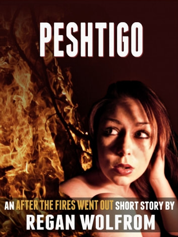 Peshtigo: An After The Fires Went Out Short Story ebook by Regan Wolfrom