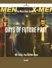 The Must-Have Guide To Days of Future Past - 198 Things You Did Not Know ebook by Carol Conner