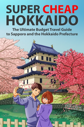 Super Cheap Hokkaido - The Ultimate Budget Travel Guide to Sapporo and the Hokkaido Prefecture ebook by Matthew Baxter