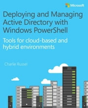 Deploying and Managing Active Directory with Windows PowerShell: Tools for cloud-based and hybrid environments ebook by Russel, Charlie
