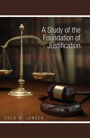 A Study of the Foundation of Justification ebook by Fred M. Jensen