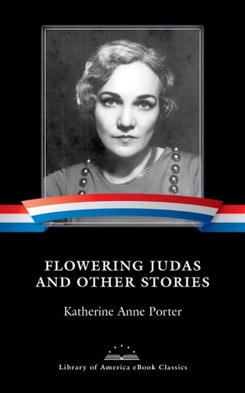 Flowering Judas and Other Stories - A Library of America eBook Classic ebook by Katherine Anne Porter