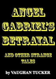 Angel Gabriel's Betrayal and other strange tales ebook by Vaughan Tucker
